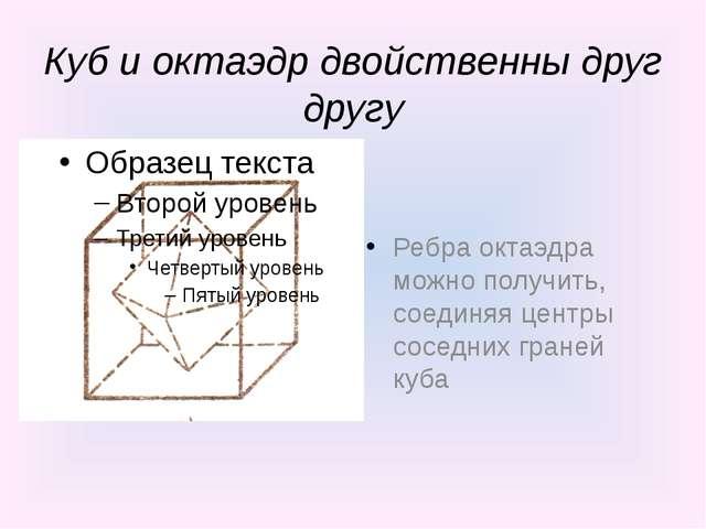 Куб и октаэдр двойственны друг другу Ребра октаэдра можно получить, соединяя...