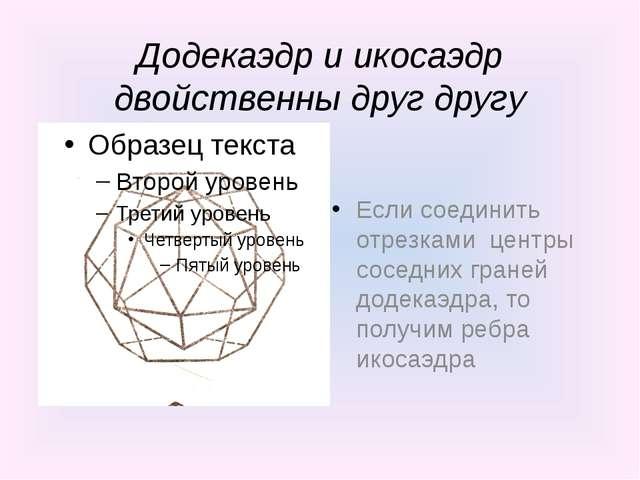 Додекаэдр и икосаэдр двойственны друг другу Если соединить отрезками центры с...