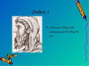 Ответ 1 «Начала» Евклида, написанные в 6 веке до н.э.