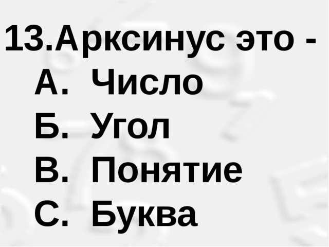 Арксинус это - A. Число Б. Угол B. Понятие С. Буква