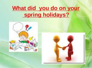 What did you do on your spring holidays?