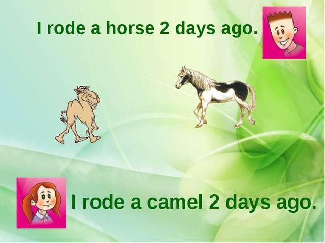 I rode a camel 2 days ago. I rode a horse 2 days ago.