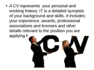 A CV represents your personal and working history. IT is a detailed synopsis