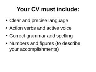 Your CV must include: Clear and precise language Action verbs and active voic