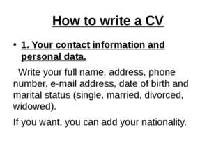 How to write a CV 1. Your contact information and personal data. Write your f