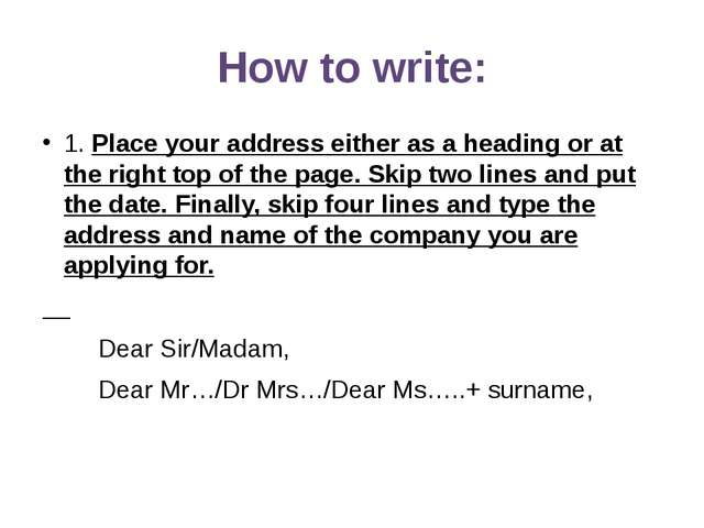 How to write: 1. Place your address either as a heading or at the right top o...