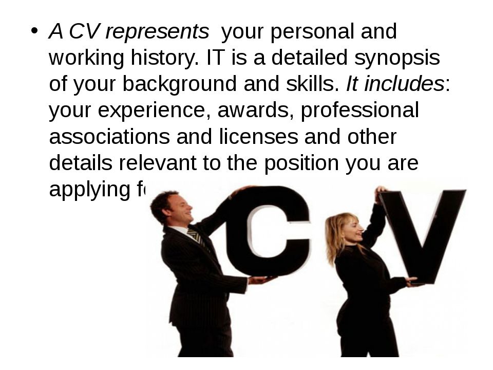 A CV represents your personal and working history. IT is a detailed synopsis...