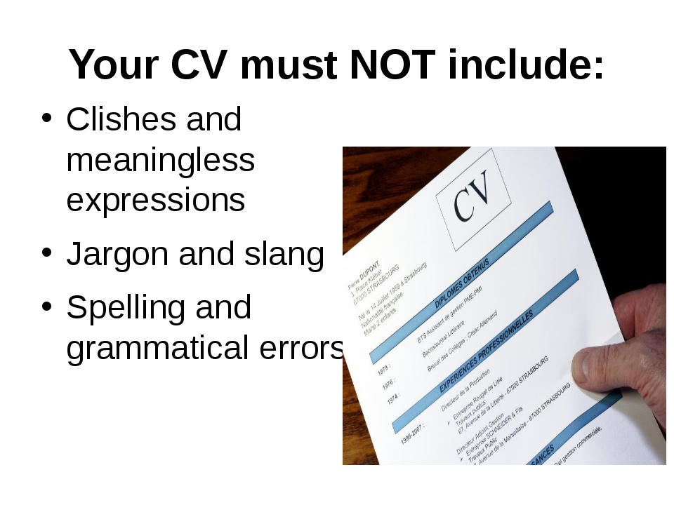 Your CV must NOT include: Clishes and meaningless expressions Jargon and slan...