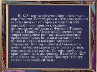 В 1835 году за пейзажи «Вид на взморье в окрестностях Петербурга» и «Этюд во