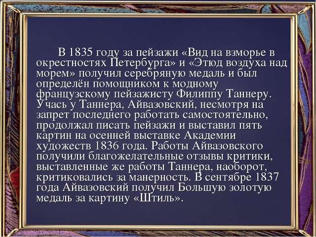 В 1835 году за пейзажи «Вид на взморье в окрестностях Петербурга» и «Этюд во...