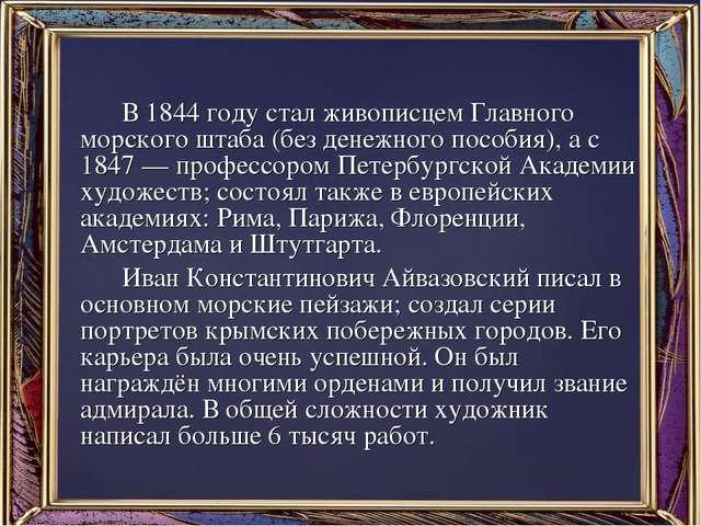 В 1844 году стал живописцем Главного морского штаба (без денежного пособия),...