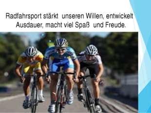 Radfahrsport stärkt unseren Willen, entwickelt Ausdauer, macht viel Spaß und