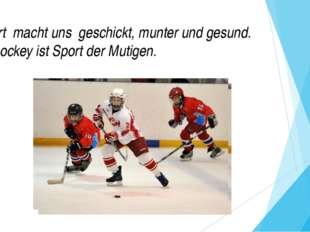 Sport macht uns geschickt, munter und gesund. Eishockey ist Sport der Mutigen.