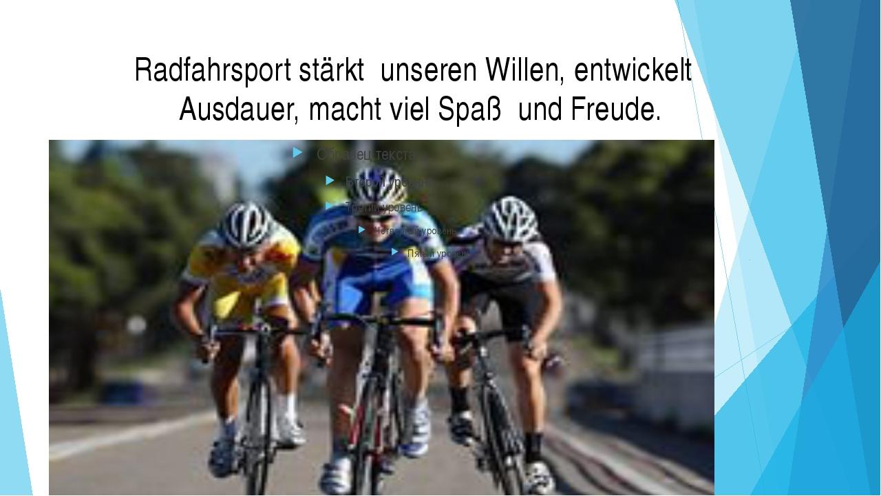 Radfahrsport stärkt unseren Willen, entwickelt Ausdauer, macht viel Spaß und...