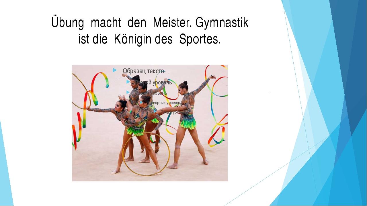 Übung macht den Meister. Gymnastik ist die Königin des Sportes.