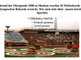 Während der Olympiade 1980 in Moskau wurden 36 Weltrekorde und 76 Olympischen