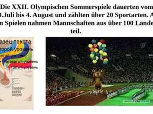 Die XXII. Olympischen Sommerspiele dauerten vom 19.Juli bis 4. August und zäh