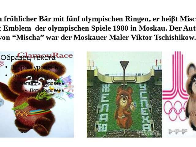 Ein fröhlicher Bär mit fünf olympischen Ringen, er heiβt Mischa, ist Emblem d...