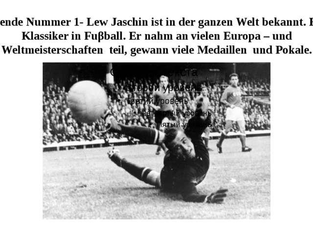 Legende Nummer 1- Lew Jaschin ist in der ganzen Welt bekannt. Er is Klassiker...