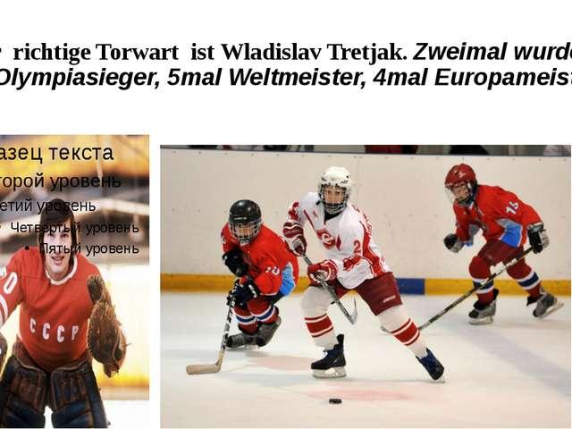 Der richtige Torwart ist Wladislav Tretjak. Zweimal wurde er Olympiasieger, 5...