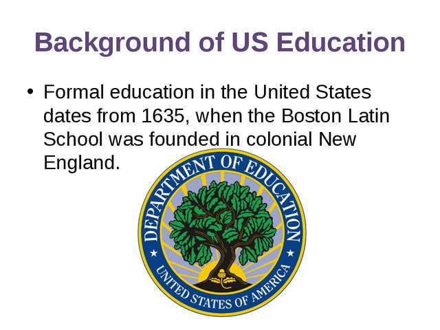 Background of US Education Formal education in the United States dates from 1...