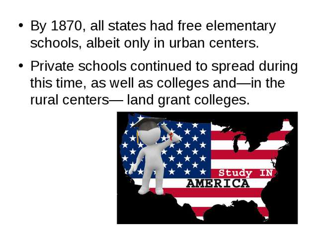 By 1870, all states had free elementary schools, albeit only in urban centers...