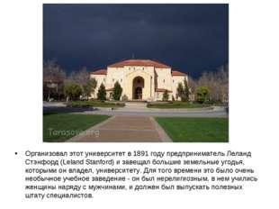 Организовал этот университет в 1891 году предприниматель Леланд Стэнфорд (Lel