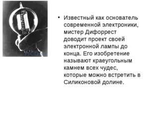 Известный как основатель современной электроники, мистер Дифоррест доводит пр