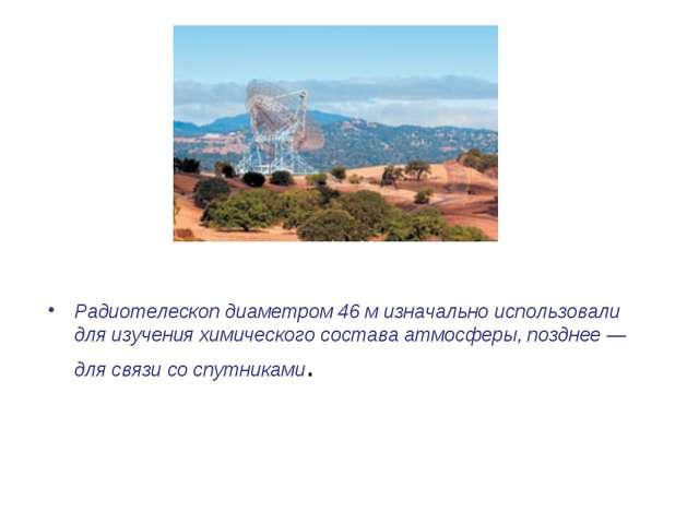 Радиотелескоп диаметром 46м изначально использовали дляизучения химического...