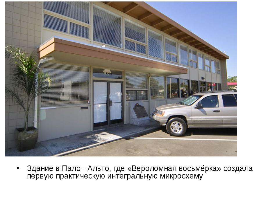 Здание в Пало - Альто, где «Вероломная восьмёрка» создала первую практическую...