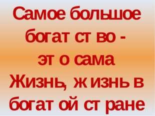 Самое большое богатство - это сама Жизнь, жизнь в богатой стране