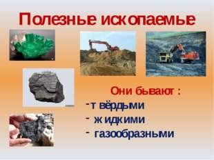 Полезные ископаемые Они бывают: твёрдыми жидкими газообразными