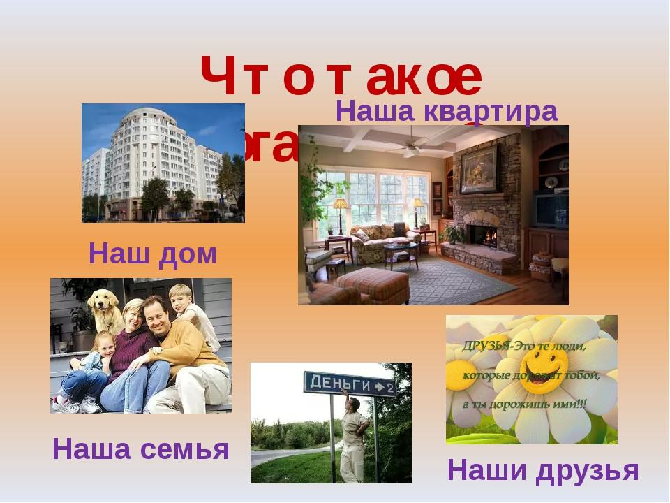 Что такое богатство? Наш дом Наша квартира Наша семья Наши друзья