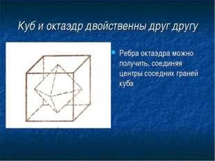 Куб и октаэдр двойственны друг другу Ребра октаэдра можно получить, соединяя