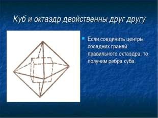 Куб и октаэдр двойственны друг другу Если соединить центры соседних граней пр