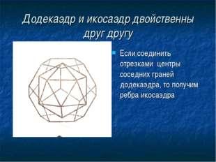 Додекаэдр и икосаэдр двойственны друг другу Если соединить отрезками центры с