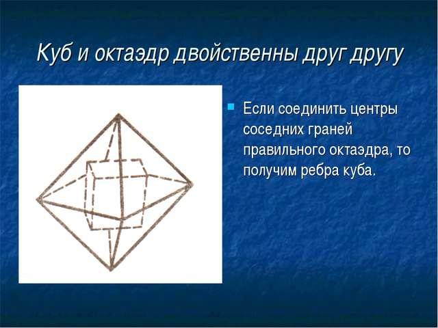 Куб и октаэдр двойственны друг другу Если соединить центры соседних граней пр...