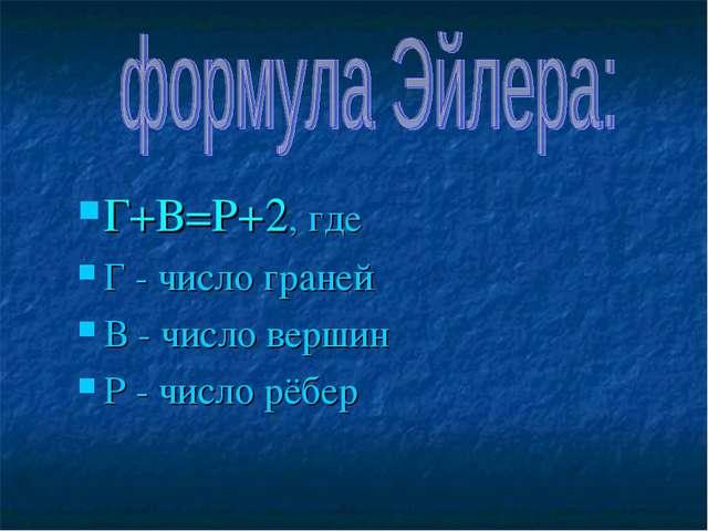 Г+В=Р+2, где Г - число граней В - число вершин Р - число рёбер
