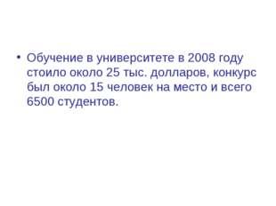 Обучение в университете в 2008 году стоило около 25 тыс. долларов, конкурс бы