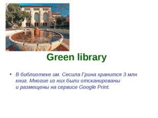 Green library Вбиблиотеке им. Сесила Грина хранится 3 млн книг. Многие изни