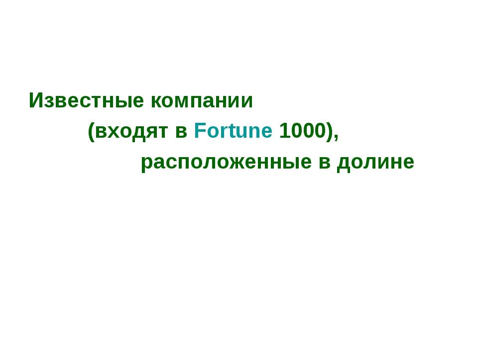 Известные компании (входят вFortune 1000), расположенные в долине