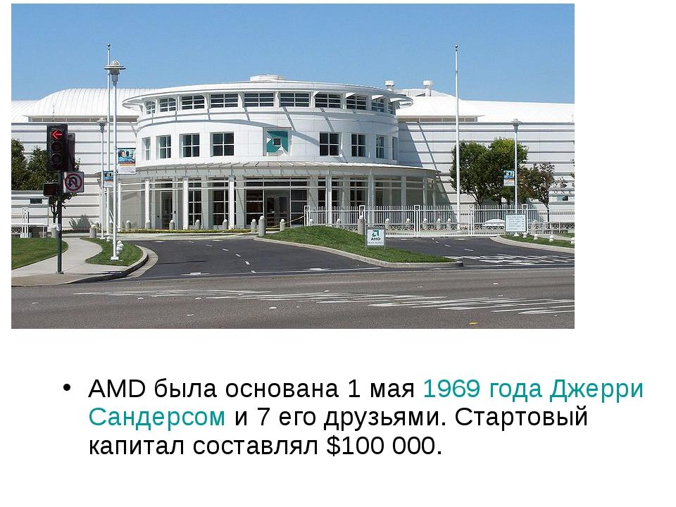 AMD была основана 1 мая1969годаДжерри Сандерсоми 7 его друзьями. Стартовы...
