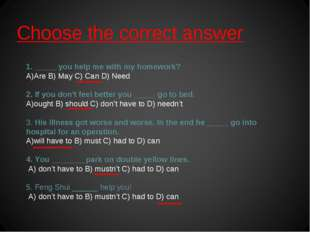 Choose the correct answer 1. _____ you help me with my homework? Are B) May