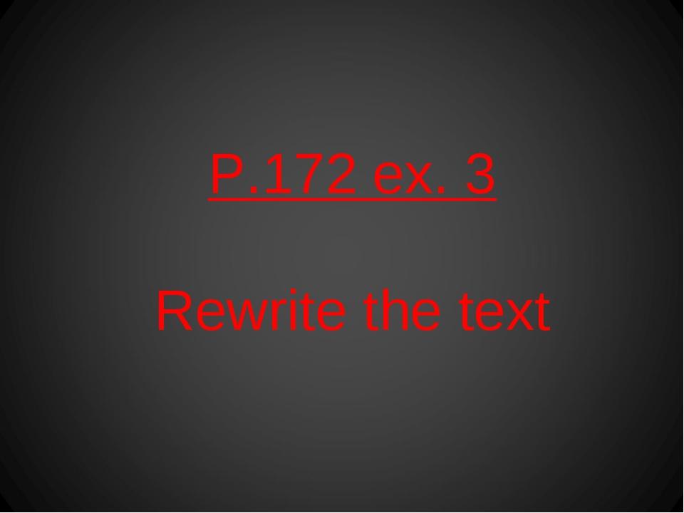 P.172 ex. 3 Rewrite the text