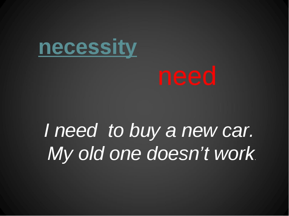 necessity need I need to buy a new car. My old one doesn't work.