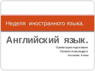 Английский язык. Презентацию подготовили Тесленко Александра и Антонова Алина