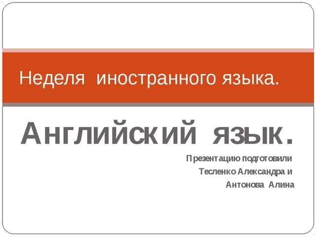 Английский язык. Презентацию подготовили Тесленко Александра и Антонова Алина...