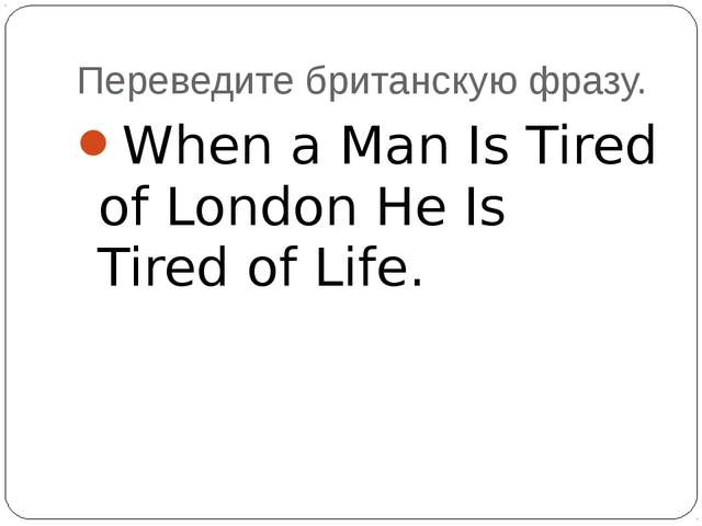 Переведите британскую фразу. When a Man Is Tired of London He Is Tired of Life.