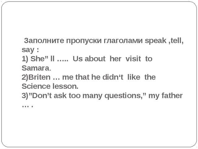 """Заполните пропуски глаголами speak ,tell, say : 1) She"""" ll ….. Us about her..."""