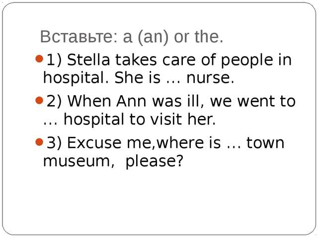 Вставьте: a (an) or the. 1) Stella takes care of people in hospital. She is...